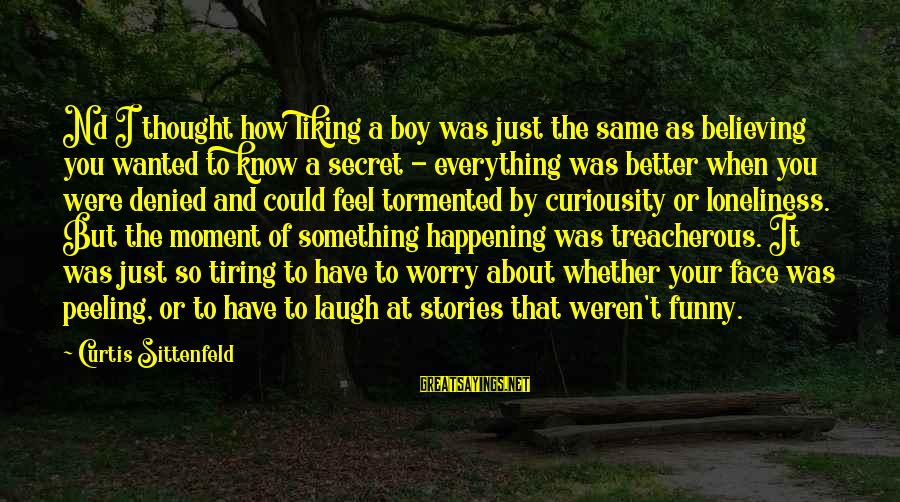 Secret Liking Sayings By Curtis Sittenfeld: Nd I thought how liking a boy was just the same as believing you wanted