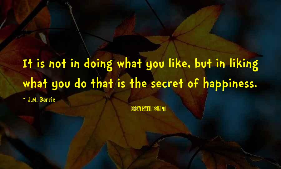 Secret Liking Sayings By J.M. Barrie: It is not in doing what you like, but in liking what you do that