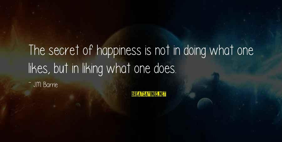 Secret Liking Sayings By J.M. Barrie: The secret of happiness is not in doing what one likes, but in liking what