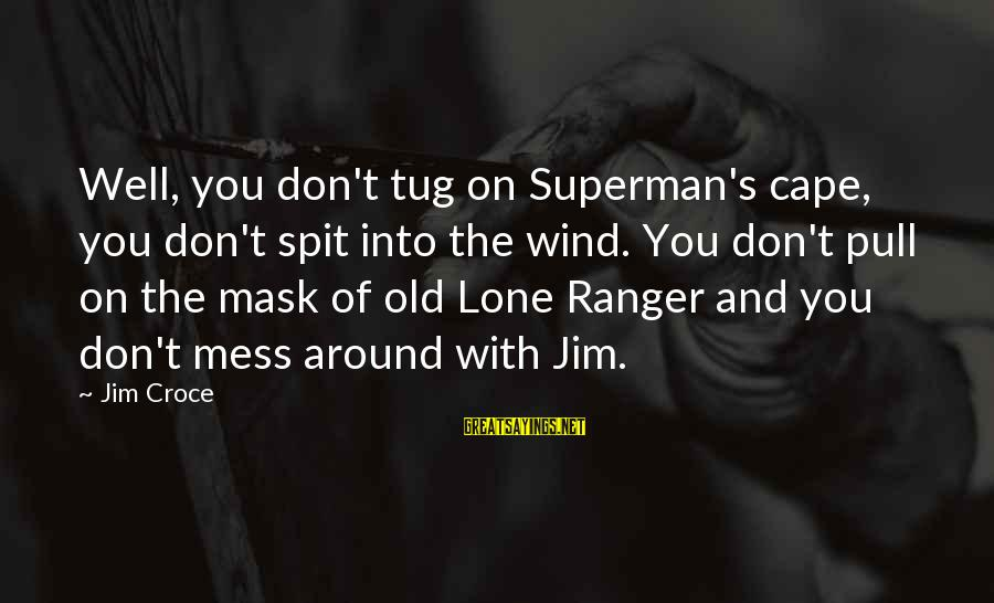 Secret Liking Sayings By Jim Croce: Well, you don't tug on Superman's cape, you don't spit into the wind. You don't