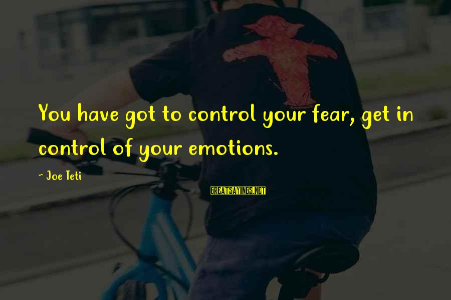 Secret Liking Sayings By Joe Teti: You have got to control your fear, get in control of your emotions.