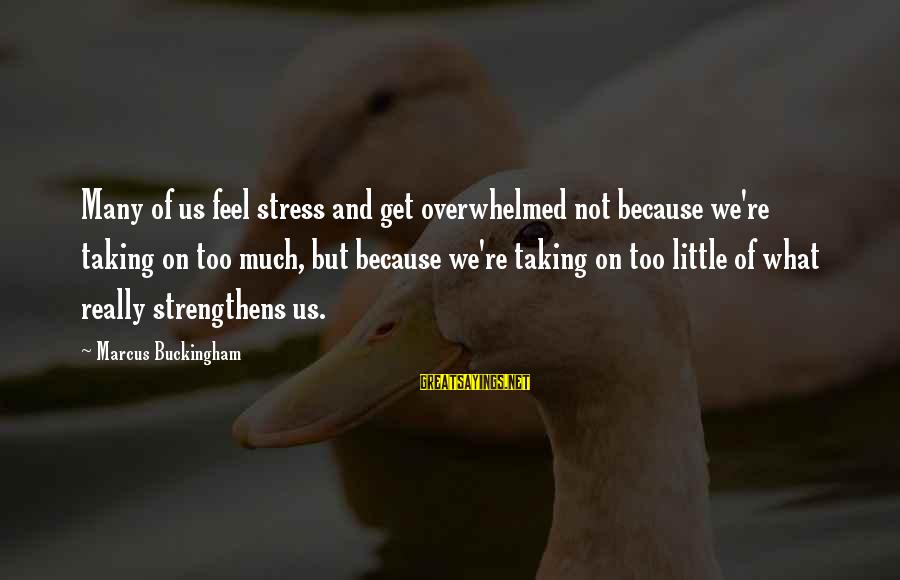 Secret Liking Sayings By Marcus Buckingham: Many of us feel stress and get overwhelmed not because we're taking on too much,