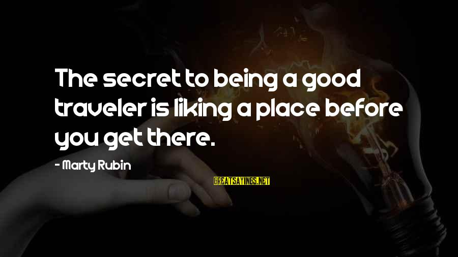Secret Liking Sayings By Marty Rubin: The secret to being a good traveler is liking a place before you get there.