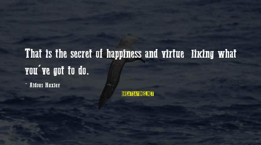 Secret Of Happiness Sayings By Aldous Huxley: That is the secret of happiness and virtue liking what you've got to do.