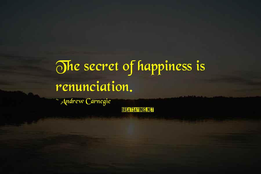Secret Of Happiness Sayings By Andrew Carnegie: The secret of happiness is renunciation.
