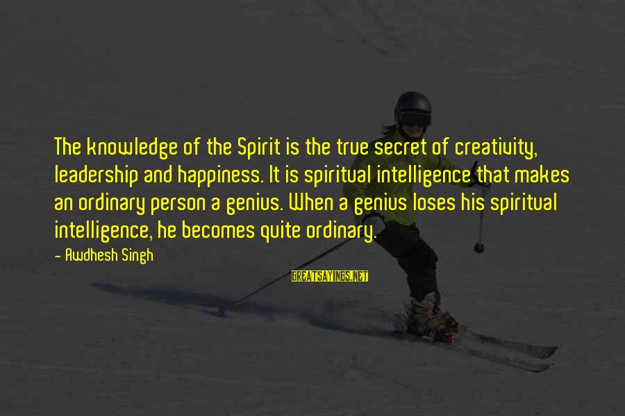 Secret Of Happiness Sayings By Awdhesh Singh: The knowledge of the Spirit is the true secret of creativity, leadership and happiness. It