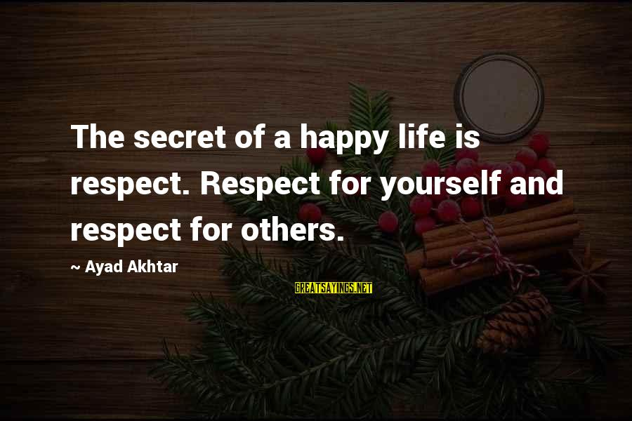 Secret Of Happiness Sayings By Ayad Akhtar: The secret of a happy life is respect. Respect for yourself and respect for others.