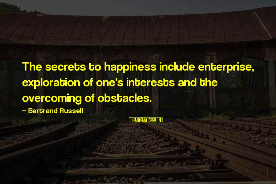 Secret Of Happiness Sayings By Bertrand Russell: The secrets to happiness include enterprise, exploration of one's interests and the overcoming of obstacles.