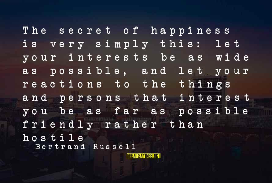 Secret Of Happiness Sayings By Bertrand Russell: The secret of happiness is very simply this: let your interests be as wide as