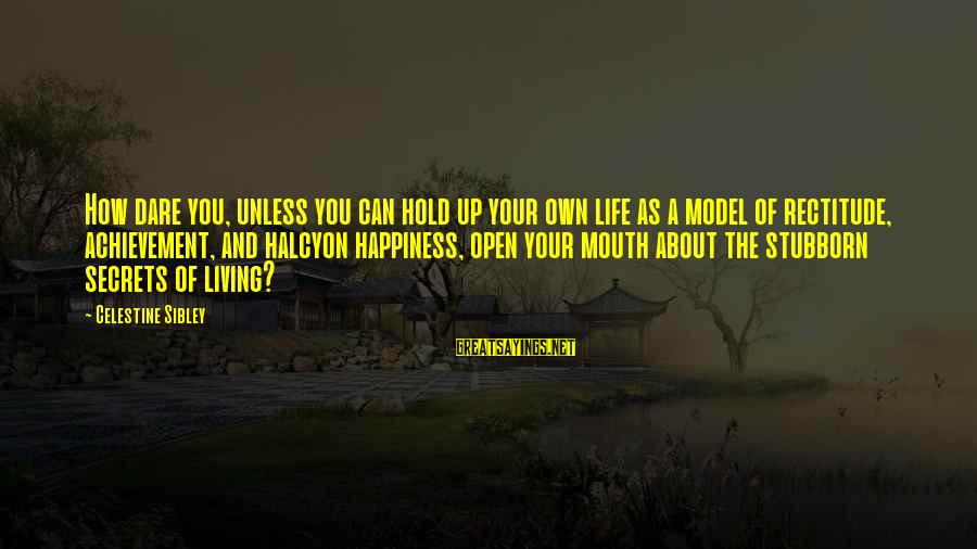Secret Of Happiness Sayings By Celestine Sibley: How dare you, unless you can hold up your own life as a model of