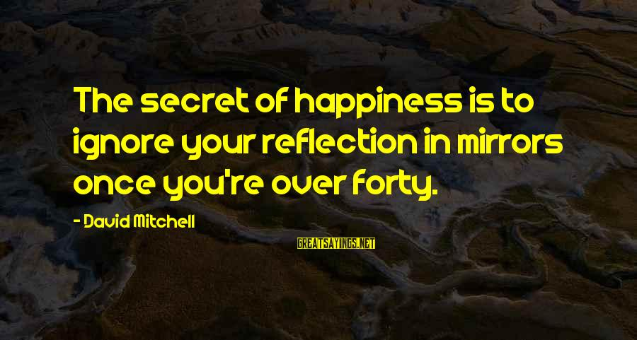 Secret Of Happiness Sayings By David Mitchell: The secret of happiness is to ignore your reflection in mirrors once you're over forty.