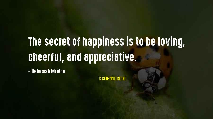 Secret Of Happiness Sayings By Debasish Mridha: The secret of happiness is to be loving, cheerful, and appreciative.