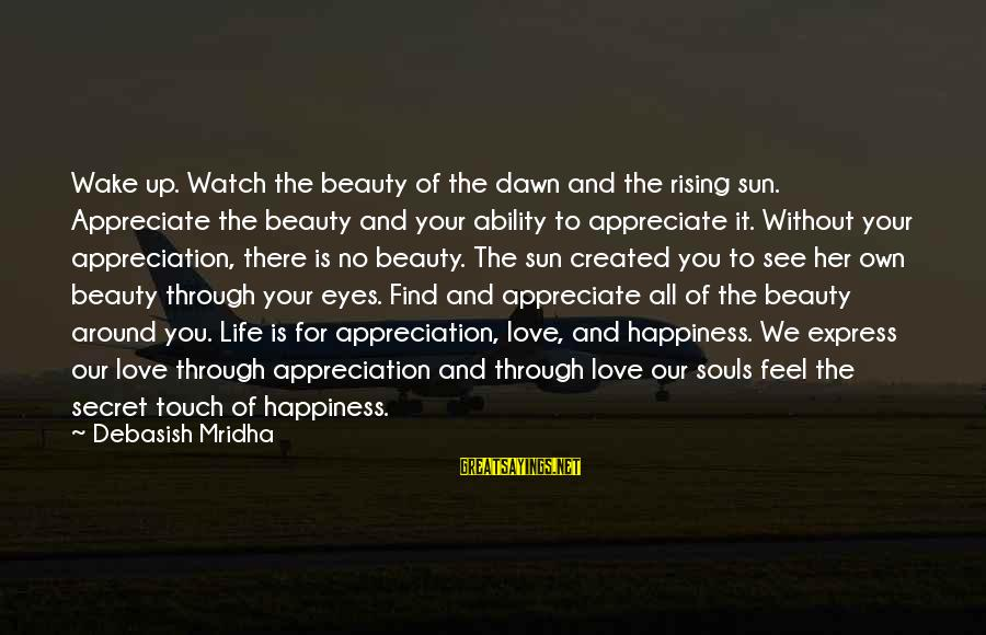 Secret Of Happiness Sayings By Debasish Mridha: Wake up. Watch the beauty of the dawn and the rising sun. Appreciate the beauty