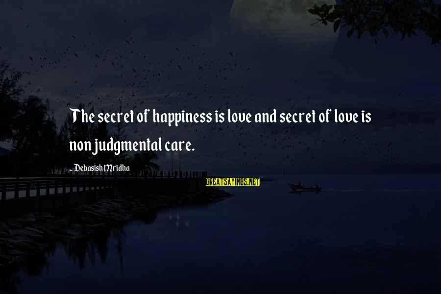 Secret Of Happiness Sayings By Debasish Mridha: The secret of happiness is love and secret of love is nonjudgmental care.