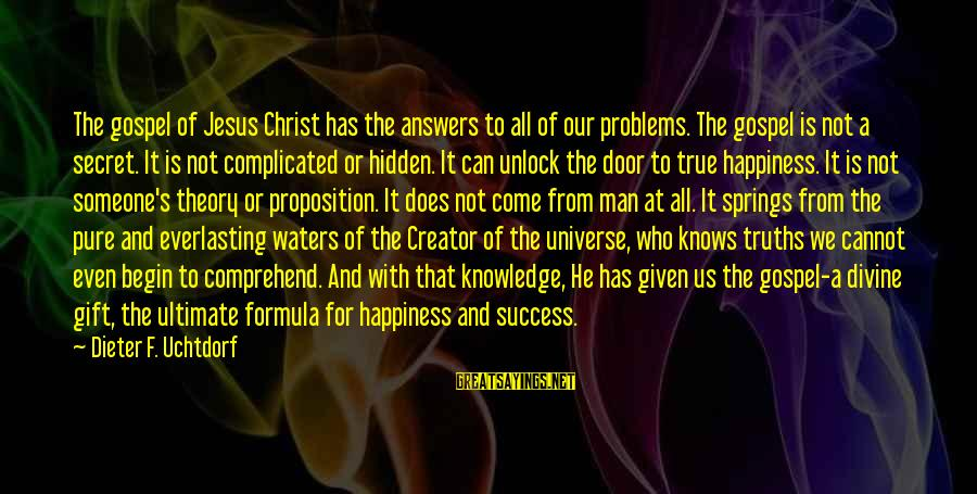 Secret Of Happiness Sayings By Dieter F. Uchtdorf: The gospel of Jesus Christ has the answers to all of our problems. The gospel