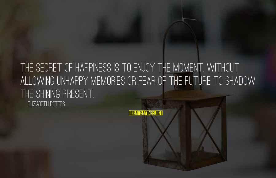 Secret Of Happiness Sayings By Elizabeth Peters: The secret of happiness is to enjoy the moment, without allowing unhappy memories or fear