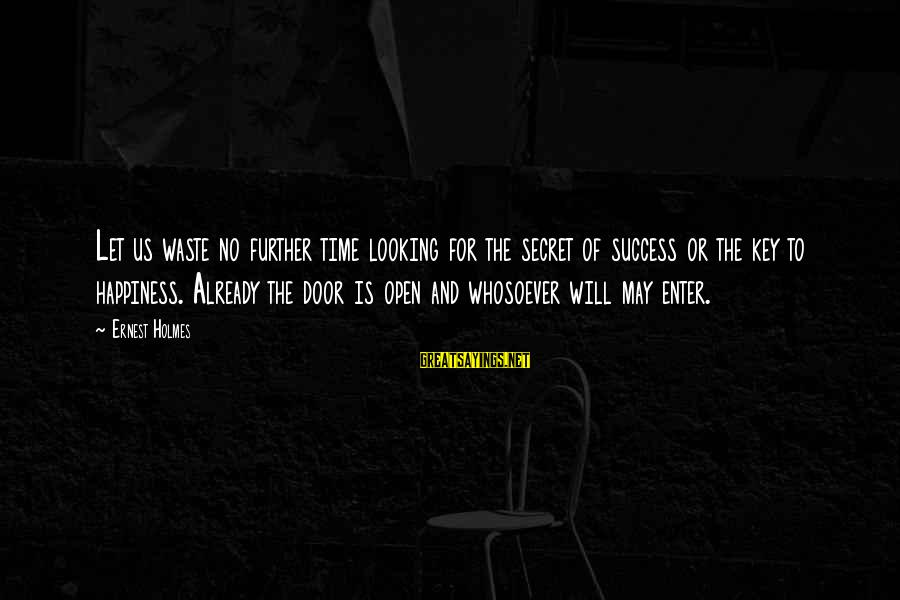 Secret Of Happiness Sayings By Ernest Holmes: Let us waste no further time looking for the secret of success or the key