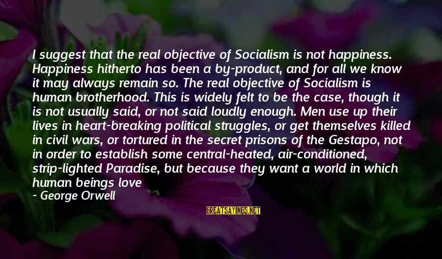 Secret Of Happiness Sayings By George Orwell: I suggest that the real objective of Socialism is not happiness. Happiness hitherto has been