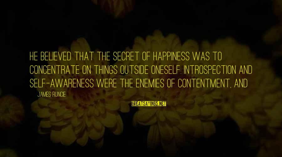 Secret Of Happiness Sayings By James Runcie: He believed that the secret of happiness was to concentrate on things outside oneself. Introspection