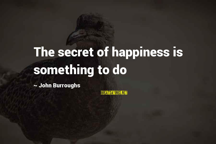 Secret Of Happiness Sayings By John Burroughs: The secret of happiness is something to do