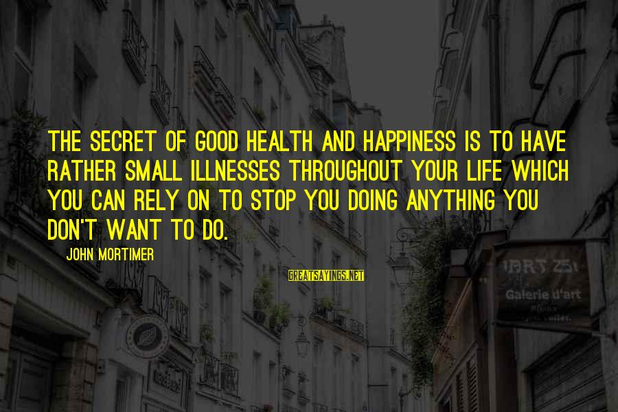 Secret Of Happiness Sayings By John Mortimer: The secret of good health and happiness is to have rather small illnesses throughout your