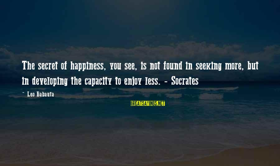 Secret Of Happiness Sayings By Leo Babauta: The secret of happiness, you see, is not found in seeking more, but in developing
