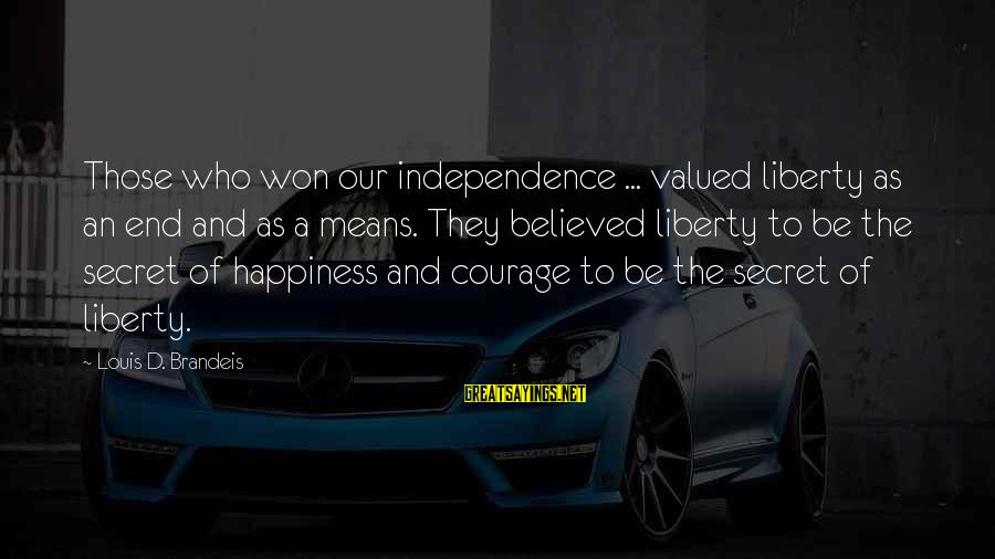 Secret Of Happiness Sayings By Louis D. Brandeis: Those who won our independence ... valued liberty as an end and as a means.