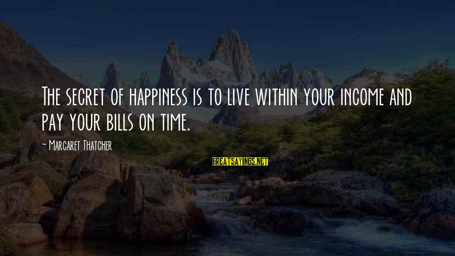 Secret Of Happiness Sayings By Margaret Thatcher: The secret of happiness is to live within your income and pay your bills on