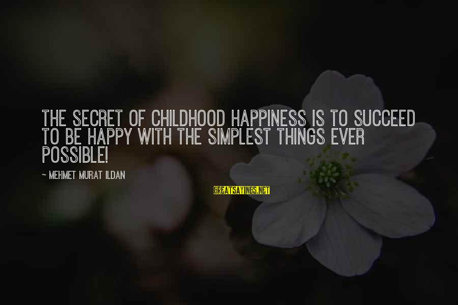 Secret Of Happiness Sayings By Mehmet Murat Ildan: The secret of childhood happiness is to succeed to be happy with the simplest things