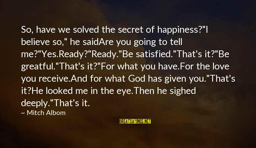 """Secret Of Happiness Sayings By Mitch Albom: So, have we solved the secret of happiness?""""I believe so,"""" he saidAre you going to"""