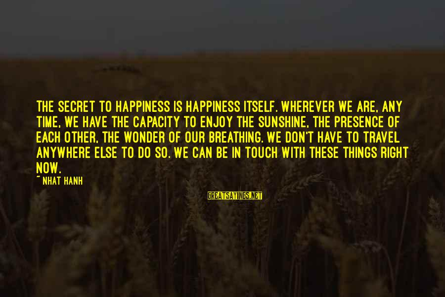 Secret Of Happiness Sayings By Nhat Hanh: The secret to happiness is happiness itself. Wherever we are, any time, we have the
