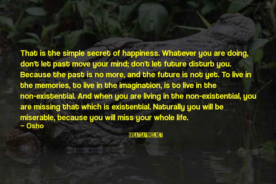 Secret Of Happiness Sayings By Osho: That is the simple secret of happiness. Whatever you are doing, don't let past move