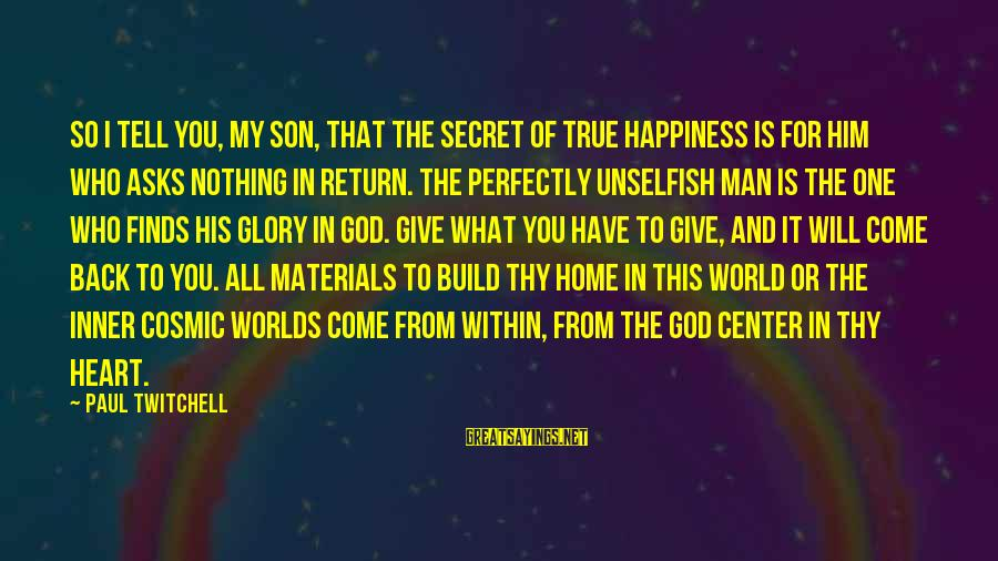 Secret Of Happiness Sayings By Paul Twitchell: So I tell you, my son, that the secret of true happiness is for him