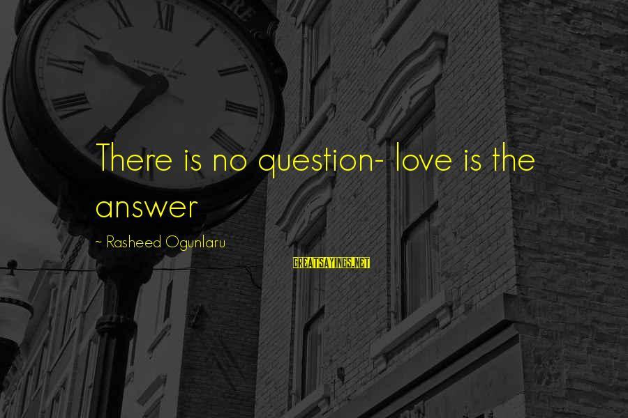 Secret Of Happiness Sayings By Rasheed Ogunlaru: There is no question- love is the answer