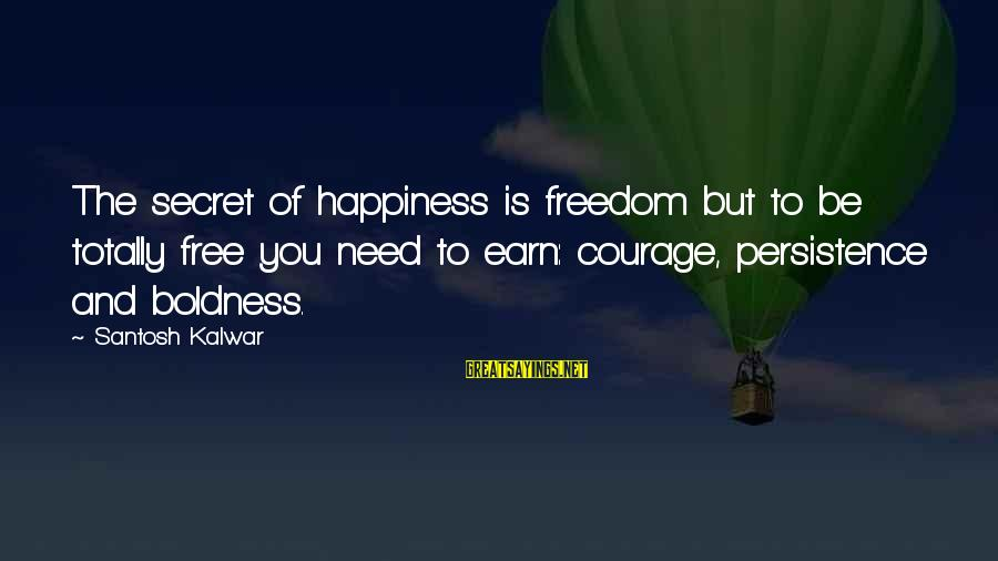 Secret Of Happiness Sayings By Santosh Kalwar: The secret of happiness is freedom but to be totally free you need to earn: