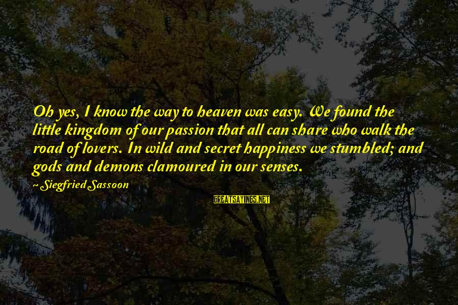 Secret Of Happiness Sayings By Siegfried Sassoon: Oh yes, I know the way to heaven was easy. We found the little kingdom