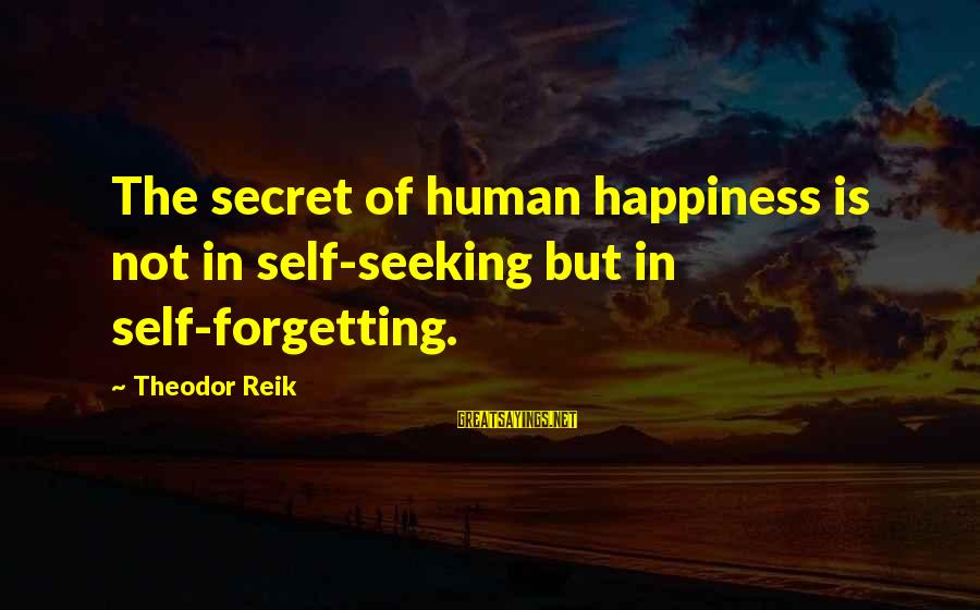 Secret Of Happiness Sayings By Theodor Reik: The secret of human happiness is not in self-seeking but in self-forgetting.