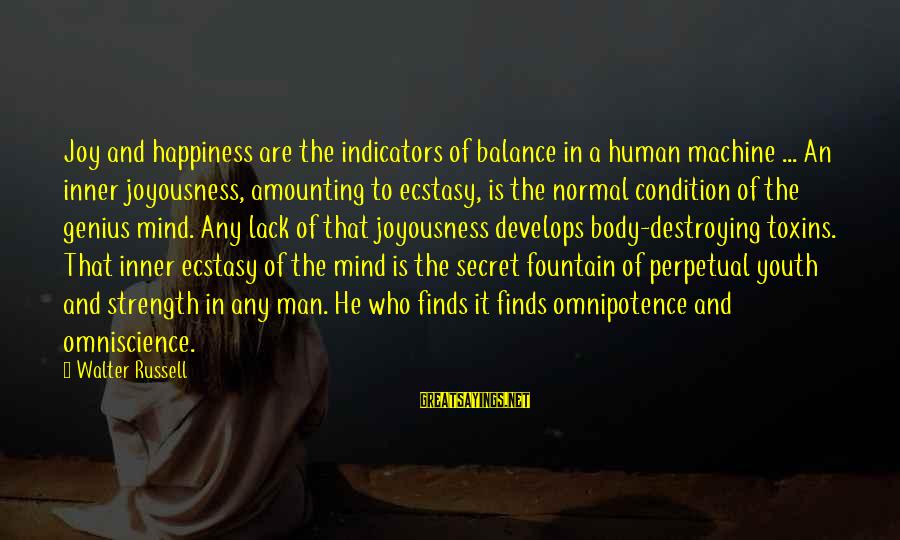 Secret Of Happiness Sayings By Walter Russell: Joy and happiness are the indicators of balance in a human machine ... An inner