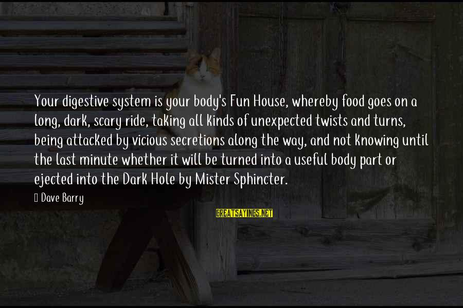Secretions Sayings By Dave Barry: Your digestive system is your body's Fun House, whereby food goes on a long, dark,