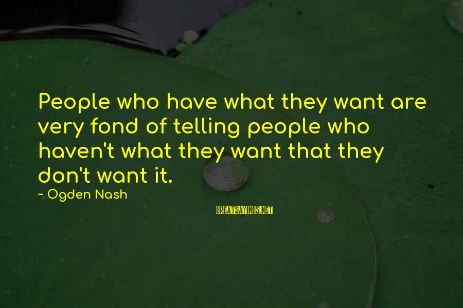 Secretly Loving Your Friend Sayings By Ogden Nash: People who have what they want are very fond of telling people who haven't what