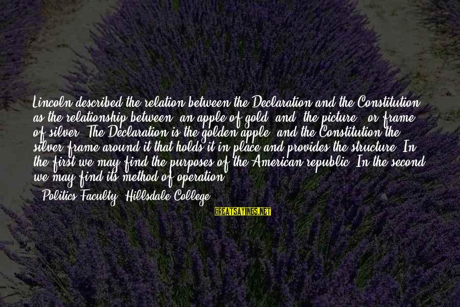 """Secretly Loving Your Friend Sayings By Politics Faculty, Hillsdale College: Lincoln described the relation between the Declaration and the Constitution as the relationship between """"an"""