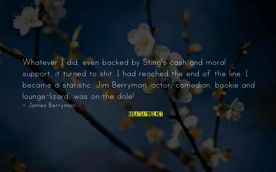Secrets Being Bad Sayings By James Berryman: Whatever I did, even backed by Sting's cash and moral support, it turned to shit.