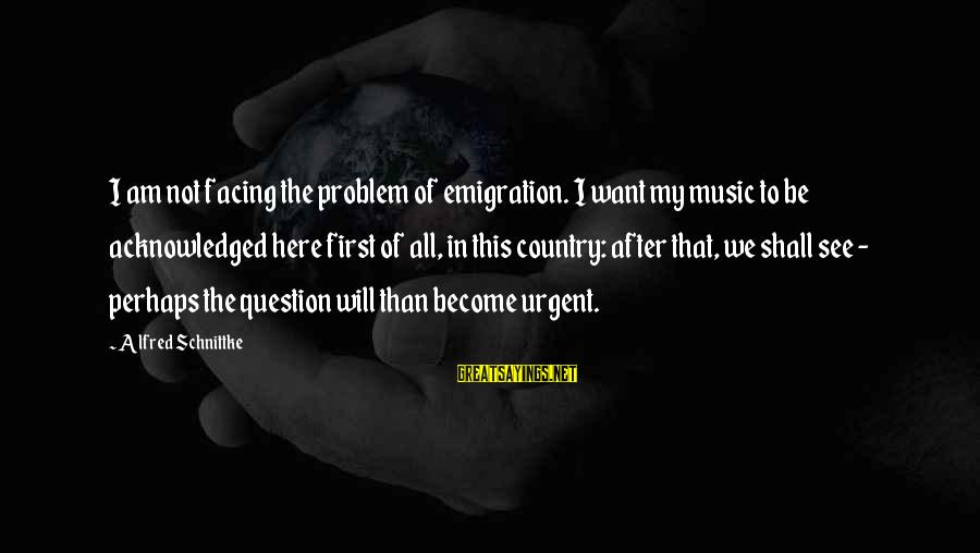 Seeing Double Rap Sayings By Alfred Schnittke: I am not facing the problem of emigration. I want my music to be acknowledged