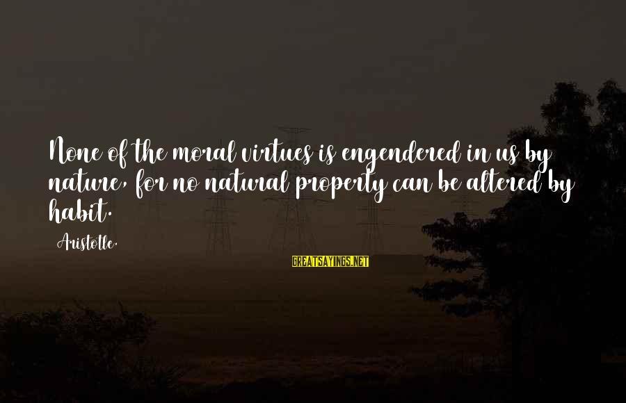 Seeing Double Rap Sayings By Aristotle.: None of the moral virtues is engendered in us by nature, for no natural property
