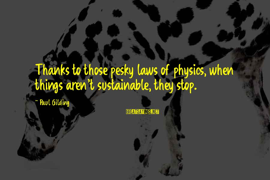 Seeing Double Rap Sayings By Paul Gilding: Thanks to those pesky laws of physics, when things aren't sustainable, they stop.