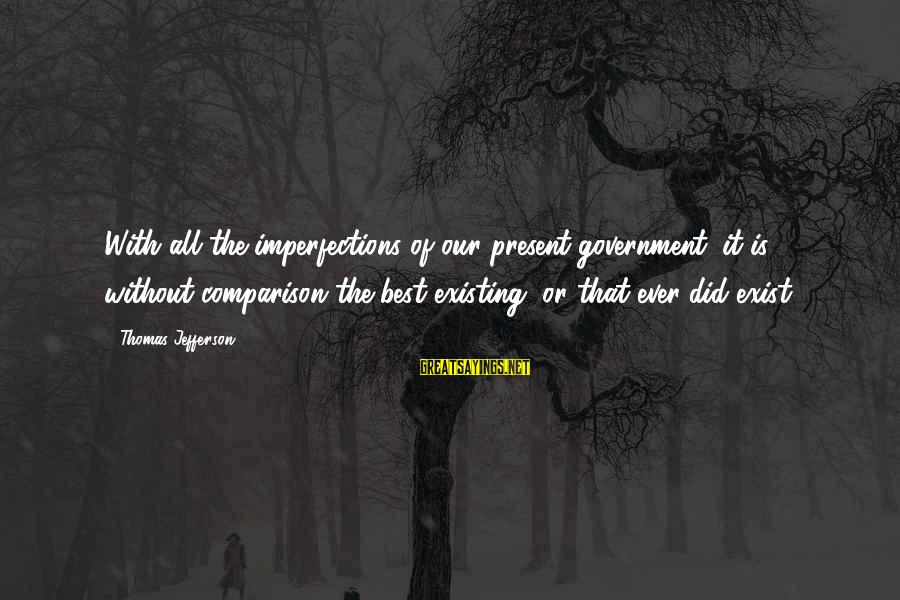 Seeing Double Rap Sayings By Thomas Jefferson: With all the imperfections of our present government, it is without comparison the best existing,