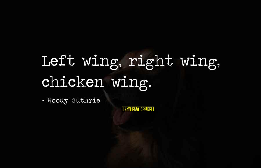 Seek Respect Not Attention Sayings By Woody Guthrie: Left wing, right wing, chicken wing.