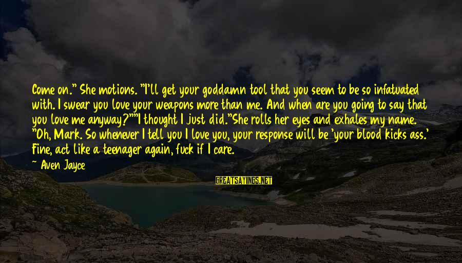 """Seem Like Sayings By Aven Jayce: Come on."""" She motions. """"I'll get your goddamn tool that you seem to be so"""