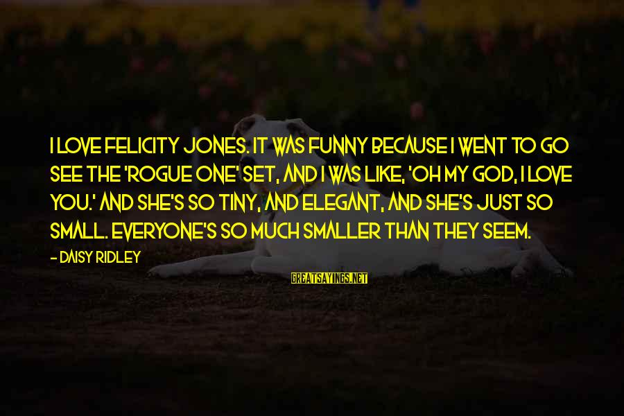 Seem Like Sayings By Daisy Ridley: I love Felicity Jones. It was funny because I went to go see the 'Rogue