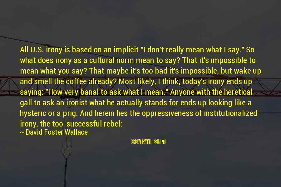 """Seem Like Sayings By David Foster Wallace: All U.S. irony is based on an implicit """"I don't really mean what I say."""""""